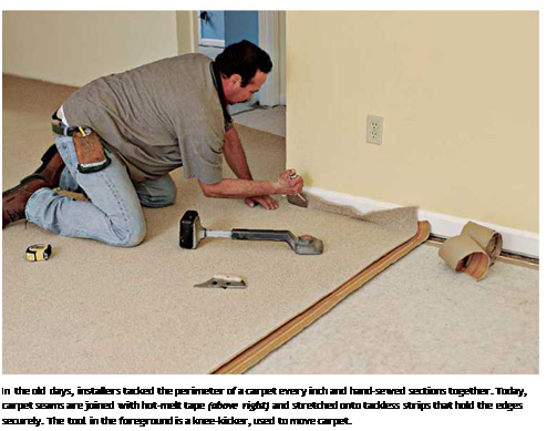 Подпись: In the old days, installers tacked the perimeter of a carpet every inch and hand-sewed sections together. Today, carpet seams are joined with hot-melt tape (above right) and stretched onto tackless strips that hold the edges securely. The tool in the foreground is a knee-kicker, used to move carpet.